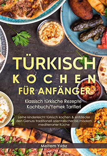Türkisch Kochen für Anfänger: Klassisch türkische Rezepte - Kochbuch/Yemek  Tarifleri: Lerne kinderleicht türkisch kochen & entdecke den Genuss ...