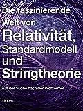 Die faszinierende Welt von Relativität, Standardmodell und Stringtheorie: Auf der Suche nach der Weltformel (Faszinierende Physik 2)