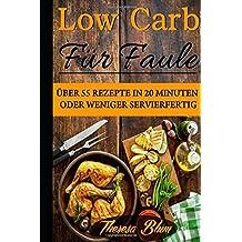 Low Carb für Faule: Über 55 Rezepte in 20 Minuten oder Weniger Servierfertig