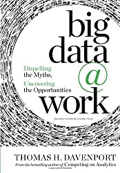 Big Data at Work: Dispelling the Myths, Uncovering the Opportunities by Thomas H. Davenport (2014-02-25)