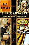 Simple Answers: Understanding the Catholic Faith (an evangelical primer)