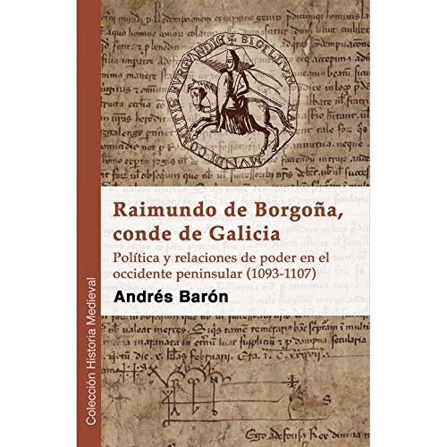 Raimundo de Borgoña, conde de Galicia : política y relaciones de poder en el occidente peninsular, 1093-1107