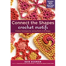 Connect the Shapes Crochet Motifs: Creative Techniques for Joining Motifs of All Shapes; Includes 101 New Motif Designs (English Edition)