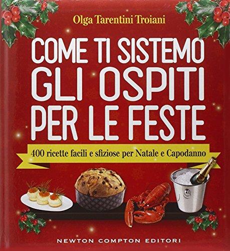 Come ti sistemo gli ospiti per le feste. 400 ricette facili e sfiziose per Natale e Capodanno