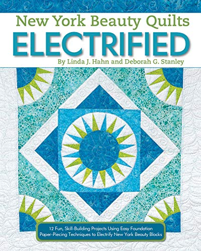New York Beauty Quilts Electrified: 12 Fun, Skill-Building Projects Using Easy Foundation Paper-Piecing Techniques to Electrify New York Beauty Blocks -