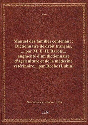 Manuel des familles contenant : Dictionnaire de droit français,... par M. E. H. Barots... augmenté d