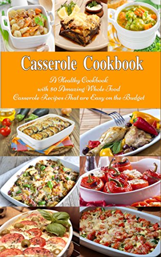 casserole-cookbook-a-healthy-cookbook-with-50-amazing-whole-food-casserole-recipes-that-are-easy-on-