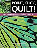 Point, Click, Quilt! Turn Your Photos into Fabulous Fabric Art - Print-On-Demand Edition