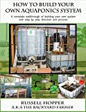 Aquaponics system: A Complete Walkthrough of Building Your Own System with Step by Step Directions and Pictures