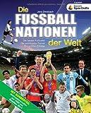 Die Fußballnationen der Welt: Die besten Fußballer. Die wichtigsten Trainer. Die größten Erfolge