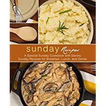 Sunday Recipes: A Special Sunday Cookbook with Savory Sunday Recipes for Breakfast, Lunch, and Dinner (English Edition)