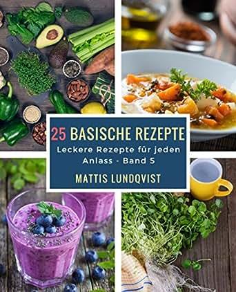 25 basische Rezepte: Leckere Rezepte für jeden Anlass eBook: Mattis ...