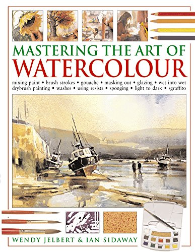 Mastering the Art of Watercolour: Mixing Paint - Brush Strokes - Gouache - Masking Out - Glazing - Wet into Wet - Drybrush Painting - Washes - Using Resists - Sponging - Light to Dark - Sgraffito