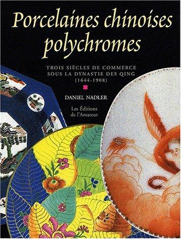 Porcelaines chinoises polychromes. Trois siècles de commerce sous la dynastie des Qing (1644-1908) par Daniel Nadler