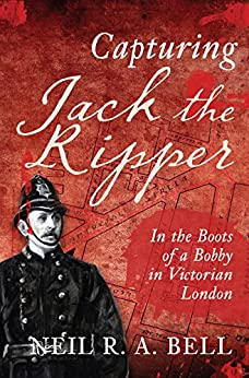 Capturing Jack the Ripper: In the Boots of a Bobby in Victorian London by [Bell, Neil R. A.]