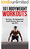 101 Bodyweight Workouts: Fun, functional, and highly effective home workouts to help you lose weight, build muscle, and improve overall fitness.
