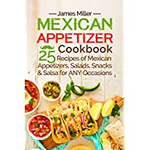 Mexican Appetizer Cookbook: 25 recipes of Mexican Appetizers, Salads, Snacks & Salsa for ANY Occasions (English Edition)