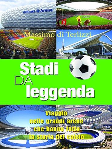 Stadi da leggenda : Viaggio nelle grandi arene che hanno fatto la storia del calcio (Life style Vol. 5)