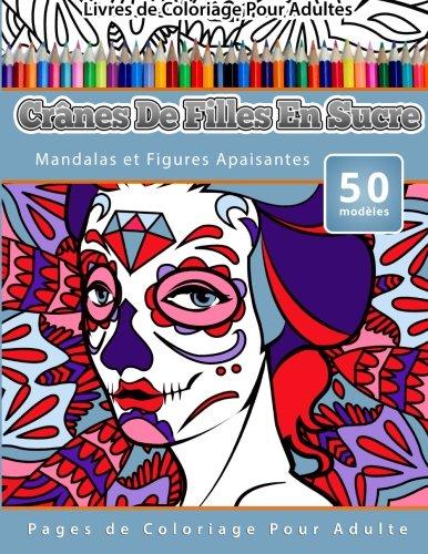 Livres de Coloriage Pour Adultes Crânes De Filles En Sucre: Mandalas et Figures Apaisantes Pages de Coloriage Pour Adulte