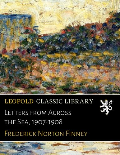 Letters from Across the Sea, 1907-1908 por Frederick Norton Finney