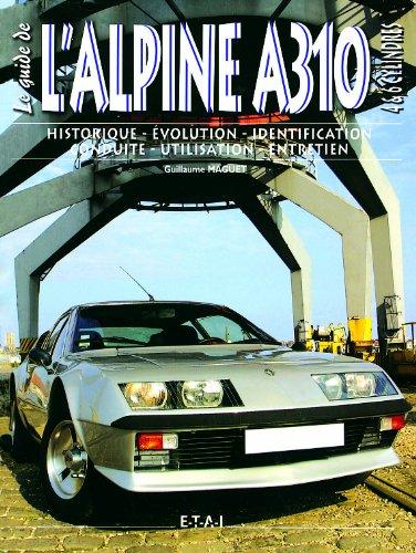Le guide de l'Alpine A310 4 & 6 cylindres : Historique, évolution, identification, conduite, utilisation, entretien