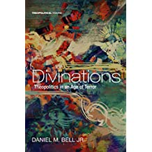 Divinations: Theopolitics in an Age of Terror (Theopolitical Visions Book 22)