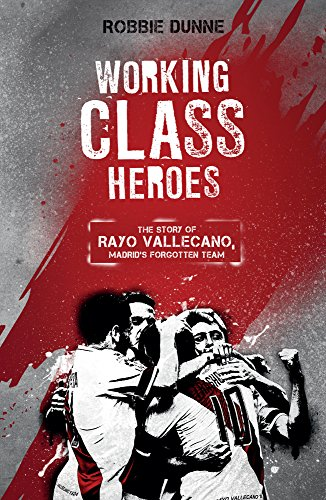 Working Class Heroes: The Story of Rayo Vallecano, Madrid's Forgotten Team por Robbie Dunne