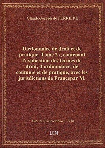 Dictionnaire de droit et de pratique. Tome 2 /, contenant l'explication des termes de droit, d'ordo