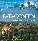 Patagonien Bildband: Magisches Land am Ende der Welt. Faszinierende Bilder für Ihre Patagonien Reise in ein gefährdetes Paradies