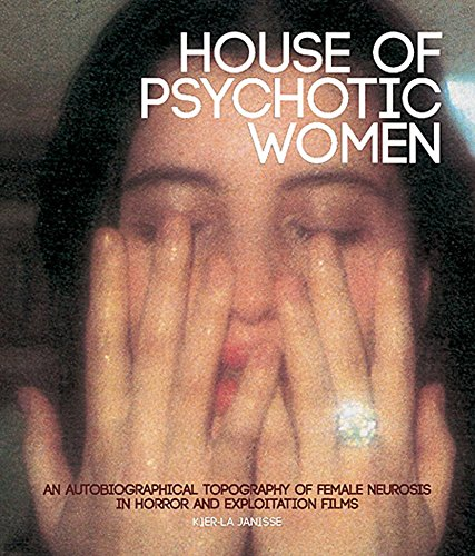 [House of Psychotic Women: An Autobiographical Topography of Female Neurosis in Horror and Exploitation Films] (By: Kier-La Janisse) [published: December, 2012]