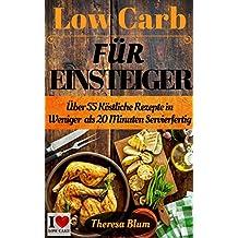 Low Carb für Einsteiger: Über 55 Köstliche Rezepte in 20 Minuten oder Weniger Servierfertig (inkl. Low-Carb Einkaufsliste 1)