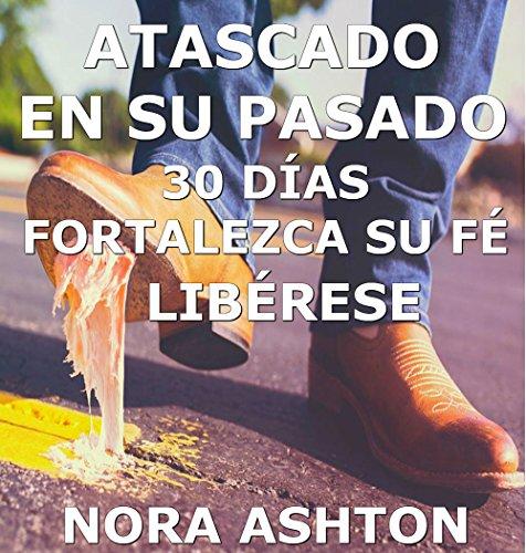 ATASCADO EN SU PASADO: 30 Días: Fortalezca su Fe Libérese por Nora Ashton