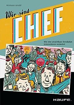Wir sind Chef: Wie eine unsichtbare Revolution Unternehmen verändert (Haufe Fachbuch) von [Arnold, Hermann]