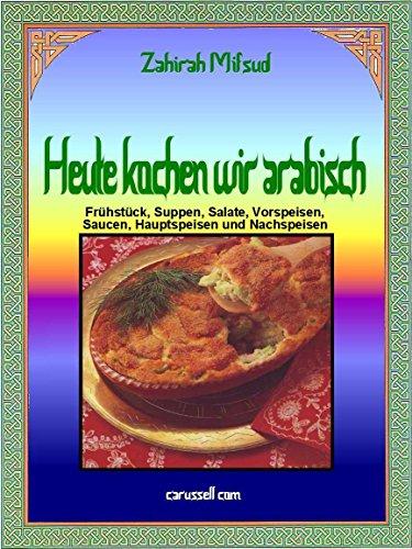Heute kochen wir arabisch: Frühstück, Suppen, Salate, Vorspeisen, Saucen, Hauptspeisen und Nachspeisen