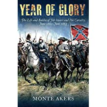 [Year of Glory: The Life and Battles of Jeb Stuart and His Cavalry, June 1862 - June 1863] (By: Monte Akers) [published: October, 2012]