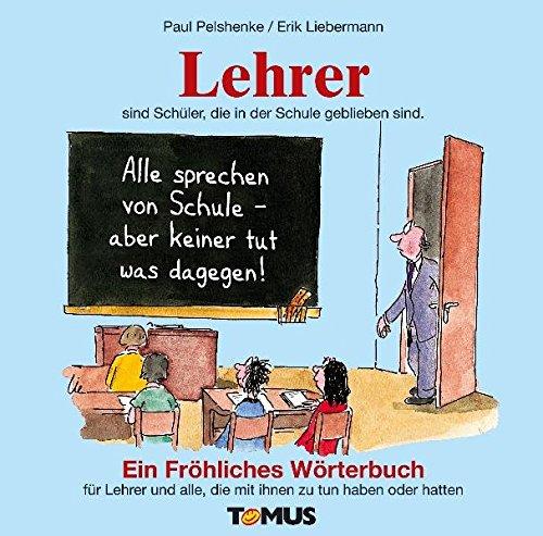 Lehrer. Ein fröhliches Wörterbuch: Nicht nur für Lehrer, sondern auch für alle, die mal mit Lehrern zu tun haben oder hatten