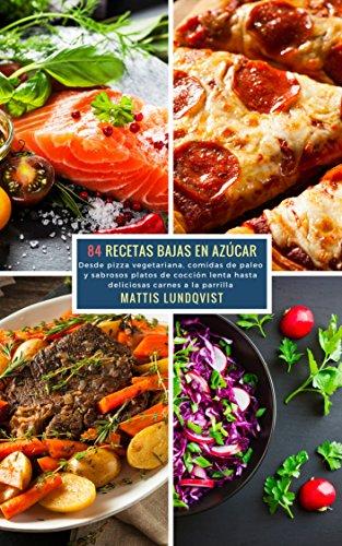 84 Recetas Bajas en Azúcar: Desde pizza vegetariana, comidas de paleo y sabrosos platos de cocción lenta hasta deliciosas carnes a la parilla por Mattis Lundqvist