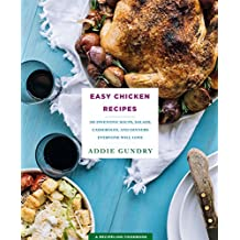 Easy Chicken Recipes: 103 Inventive Soups, Salads, Casseroles, and Dinners Everyone Will Love