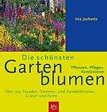 Die schönsten Gartenblumen: Über 330 Stauden, Sommer- und Zwiebelblumen, Gräser und Farne. Pflanzen, Pflegen, Kombinieren
