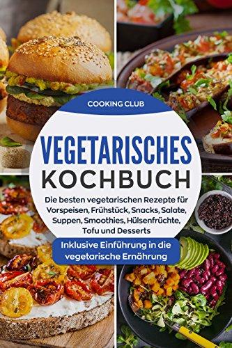 Vegetarisches Kochbuch: Die besten vegetarischen Rezepte für Vorspeisen, Frühstück, Snacks, Salate, Smoothies, Hülsenfrüchte, Tofu und Desserts. Inklusive Einführung in die vegetarische Ernährung.
