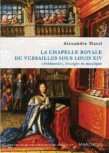 La chapelle royale de Versailles sous Louis XIV. Cérémonial, liturgie et musique par Alexandre Maral