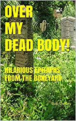 OVER MY DEAD BODY!: HILARIOUS EPITAPHS FROM THE BONEYARD