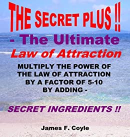 THE SECRET PLUS - THE ULTIMATE LAW OF ATTRACTION; Multiply the power of the Law of Attraction by a factor of 5-10 by adding SECRET INGREDIENTS! by [Coyle, James F.]