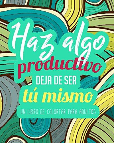 Un libro de colorear para adultos: Haz algo productivo deja de ser tú mismo - Un regalo original antiestrés para colorear dirigido a la relajación y el alivio del estrés por Lisa Rodriguez