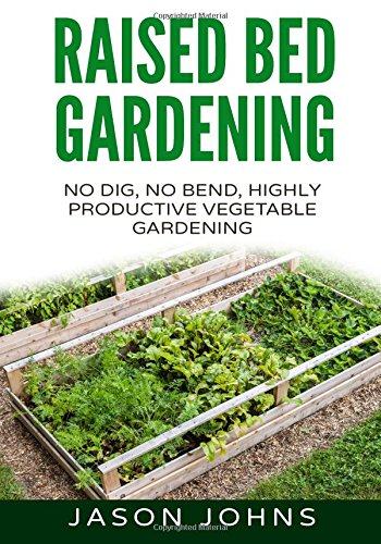Raised Bed Gardening - A Guide To Growing Vegetables In Raised Beds: No Dig, No Bend, Highly Productive Vegetable Gardens: Volume 11 (Inspiring Gardening Ideas)