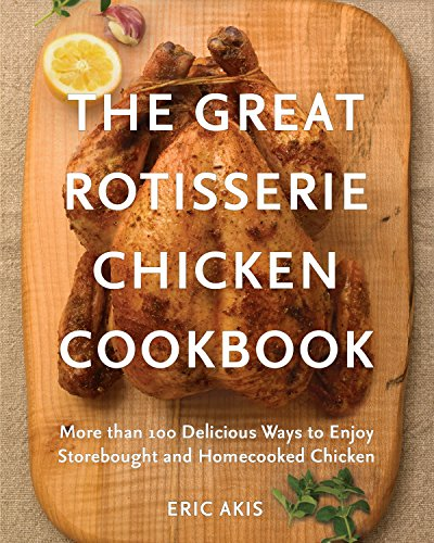 The Great Rotisserie Chicken Cookbook: More than 100 Delicious Ways to Enjoy Storebought and Homecooked Chicken (Huhn Balance)