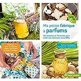 Ma petite fabrique à parfums : 50 recettes et formules pour créer ses senteurs naturelles...