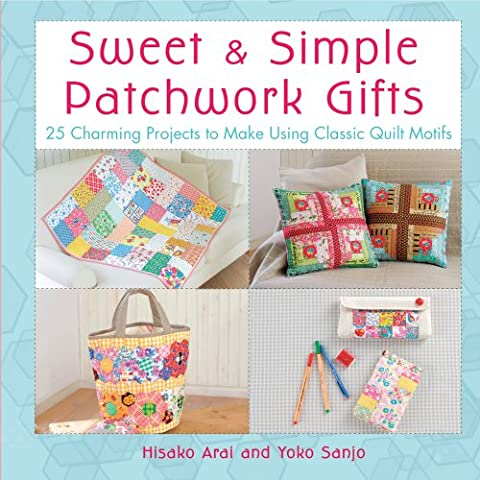 Sweet & Simple Patchwork Gifts: 25 Charming Projects to Make Using Classic Quilt Motifs