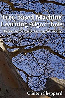 Tree-based Machine Learning Algorithms: Decision Trees, Random Forests, And Boosting por Clinton Sheppard