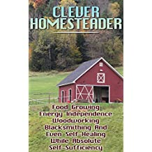 Clever Homesteader: Food Growing, Energy Independence, Woodworking, Blacksmithing And Even Self-Healing While Absolute Self-Sufficiency (English Edition)
